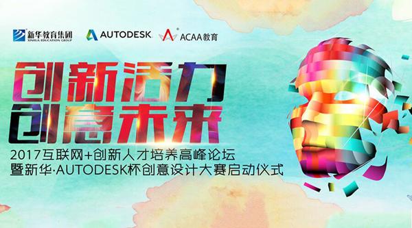 创新活力 创意未来――2017互联网+创新人才培养高峰论坛暨新华 Autodesk杯创意设计大赛启动仪式即将开启